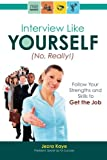 Interview Like Yourself... No, Really! Follow Your Strengths and Skills to Get the Job in 2014