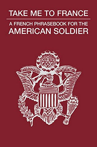 Take Me to France: A French Phrasebook for the American Soldier...