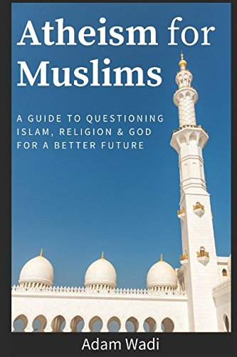 Atheism For Muslims: A guide to questioning Islam, religion and God for a better future