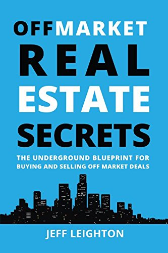 Off Market Real Estate Secrets: The Underground Blueprint For Buying And Selling Off Market Deals