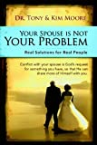 Your Spouse is NOT Your Problem: Real Solutions for real people