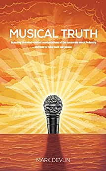 Musical Truth: Exposing the mind-control manipulations of the corporate music industry ... and how to take back our power. by [Devlin, Mark]