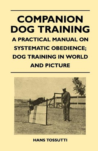 Read Online Companion Dog Training - A Practical Manual On Systematic Obedience; Dog Training In World And Picture pdf epub