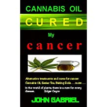 Cannabis Oil Cured MY Cancer: The Astonishing Healing Wonders of Nature: Essiac Tea, Baking Soda, More . . .