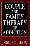 Couple and Family Therapy of Addiction, Jerome D. Levin, 1568216416