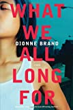 Front cover for the book What We All Long For by Dionne Brand