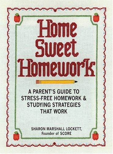 Home Sweet Homework: A Parents Guide to Stress-Free Homework & Studying Strategies That Work