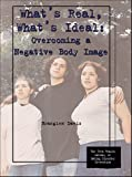 What's Real, What's Ideal: Overcoming a Negative Body Image (The Teen Health Library of Eating Disorder Prevention)