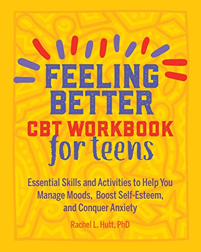 Feeling Better: CBT Workbook for Teens: Essential Skills and Activities to Help You Manage Moods,  Boost Self-Esteem, and Conquer -