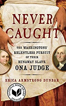Never Caught: The Washingtons' Relentless Pursuit of Their Runaway Slave, Ona Judge by [Dunbar, Erica Armstrong]