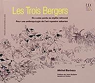 Les trois bergers : Du conte perdu au mythe retrouvé, pour une anthropologie de l'art rupestre saharien par Michel Barbaza