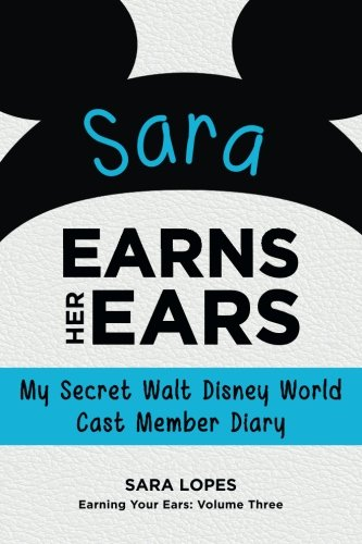 Sara Earns Her Ears: My Secret Walt Disney World Cast Member Diary (Earning Your Ears) (Volume (Disney Cast Member)