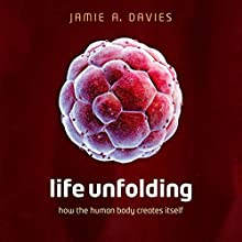Life Unfolding: How the Human Body Creates Itself Audiobook by Jamie A. Davies Narrated by Napoleon Ryan