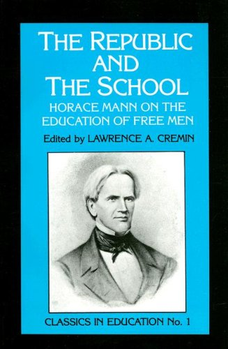 The Republic and the School: Horace Mann on the Education of Free Men (Classics in Education)