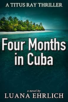 Four Months in Cuba: A Titus Ray Thriller by [Ehrlich, Luana]