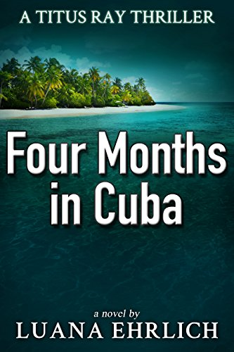 Book: Four Months in Cuba - A Titus Ray Thriller by Luana Ehrlich