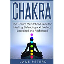 Chakras: The Chakra Meditation Guide for Healing, Balancing and Feeling Energized and Recharged