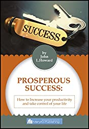 PROSPEROUS SUCCESS: HOW TO INCREASE YOUR PRODUCTIVITY AND TAKE CONTROL OF YOUR LIFE