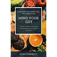 Gut Health For Restoring Your Health - Mind Your Gut: Healthy Gut Leads You To a Happy Life