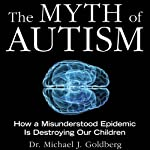 The Myth of Autism: How a Misunderstood Epidemic Is Destroying Our Children | Dr. Michael Goldberg,Elyse Goldberg