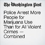 Police Arrest More People for Marijuana Use Than for All Violent Crimes — Combined | Christopher Ingraham