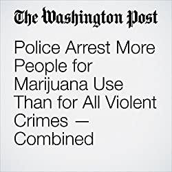 Police Arrest More People for Marijuana Use Than for All Violent Crimes — Combined