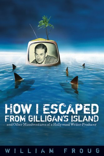 How I Escaped from Gilligan's Island: And Other Misadventures of a Hollywood Writer-Producer (A Ray and Pat Browne Book) pdf