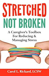 STRETCHED Not Broken: A Caregiver's Toolbox For Reducing and Managing Stress (Friends & Family Version) (Volume 1)