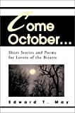 Come October... :Short Stories and Poems for Lovers of the Bizarre, Edward T. May, 0595747523