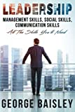 Leadership: Management Skills, Social Skills, Communication Skills - All The Skills You'll Need (Conversation Skills,Effective Communication,Emotional ... Skills,Charisma) (Volume 1)
