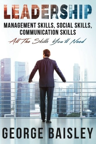 Leadership: Management Skills, Social Skills, Communication Skills – All The Skills You'll Need (Conversation Skills,Effective Communication,Emotional … Skills,Charisma) (Volume 1)