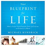 Your Blueprint For Life: How to Align Your Passion, Gifts, and Calling with Eternity in Mind   Michael Kendrick