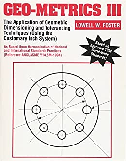 Geo-Metrics III: The Application of Geometric Dimensioning and Tolerancing Techniques (Using the Customary Inch Systems) (Vol 1)
