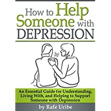 How to Help Someone with Depression: An Essential Guide for Understanding, Living With, and Helping to Support Someone with Depression