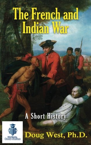 Read Online The French and Indian War - A Short History (30 Minute Book Series) (Volume 15) ebook