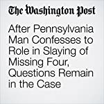 After Pennsylvania Man Confesses to Role in Slaying of Missing Four, Questions Remain in the Case | Joel Achenbach,Mark Berman