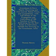 Greenhouse & Stove Plants: Flowering and Fine-Leaved, Palms, Ferns, and Lycopodiums, with Full Details of the Propagation and Cultivation of 500 Families of Plants, Embracing All the Best Kinds in Cultivation, Suitable for Growing in the Greenhouse, Inter