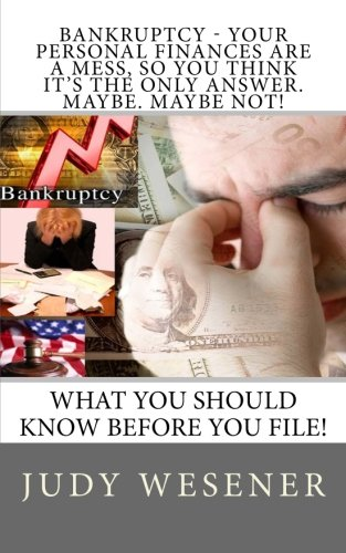 Bankruptcy - Your Personal Finances are a Mess, so You Think it's the Only Answer. Maybe. Maybe Not!: What you should know before you file!