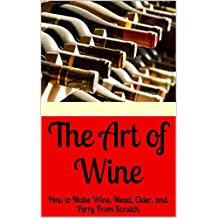 The Art of Wine: How to Make Wine, Mead, Cider, and Perry From Scratch (How to Distill Liqueur, Brew Beer, and Make Wine and Other Alcohols Book 3)