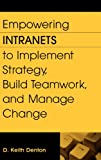 Empowering Intranets to Implement Strategy, Build Teamwork, and Manage Change, D. Keith Denton, 1567205380