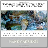 Negotiate and Settle Your Debts - A Debt Settlement Strategy: Learn how to settle debts as low as 20 cents on the dollar