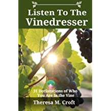 Listen To The Vinedresser: 31 Declarations Of Who You Are In The Vine (Volume 1)