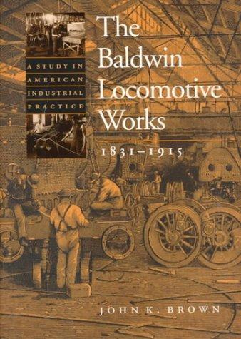 The Baldwin Locomotive Works, 1831-1915: A Study in American Industrial Practice (Studies in Industry and - Locomotive Baldwin
