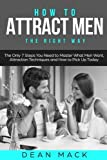 How to Attract Men: The Right Way - The Only 7 Steps You Need to Master What Men Want, Attraction Techniques and How to Pick Up Today (Social Skills Best Seller) (Volume 7)