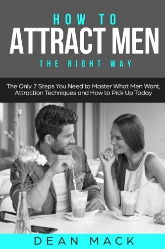 How to Attract Men: The Right Way - The Only 7 Steps You Need to Master What Men Want, Attraction Techniques and How to Pick Up Today (Social Skills) (Volume 7) pdf epub
