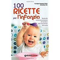 100 ricette per l'infanzia. Guida alla corretta alimentazione del bambino dallo svezzamento alla scuola