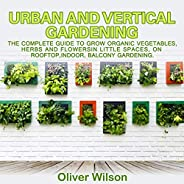 Urban and Vertical Gardening: The Complete Guide to Grow Organic Vegetables, Herbs and Flowers in Little Space
