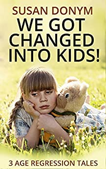 We Got Changed into Kids: 3 Age Regression Tales by [Donym, Susan]