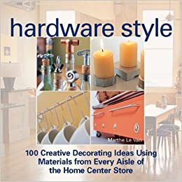 Hardware Style: 100 Creative Decorating Ideas Using Materials from ...