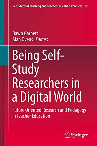 Being Self-Study Researchers in a Digital World: Future Oriented Research and Pedagogy in Teacher Education (Self-Study of Teaching and Teacher Education Practices)